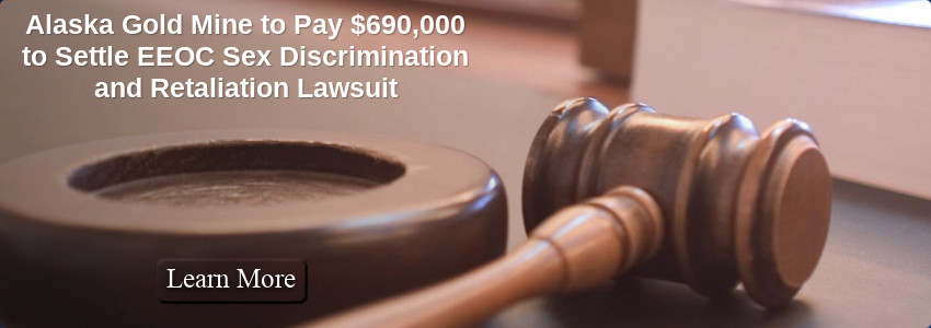 Alaska Gold Mine to Pay $690,000 to Settle EEOC Sex Discrimination and Retaliation Lawsuit