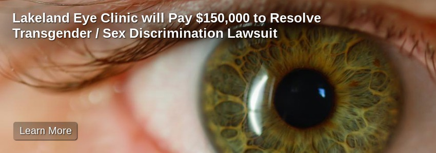 Lakeland Eye Clinic will Pay $150,000 to Resolve Transgender / Sex Discrimination Lawsuit