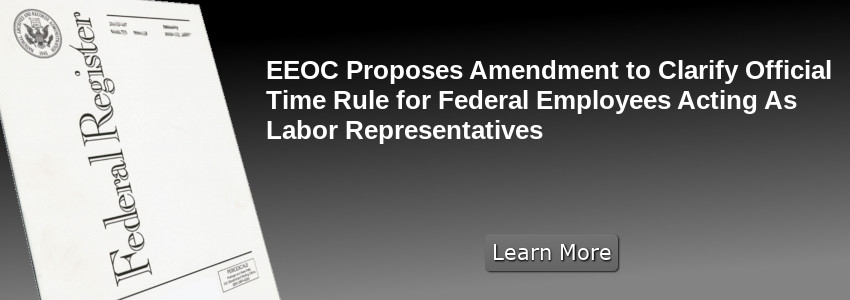 EEOC Proposes Amendment to Clarify Official Time Rule for Federal Employees Acting as Labor Representatives