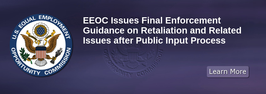EEOC Issues Final Enforcement Guidance on Retaliation and Related Issues after Public Input Process