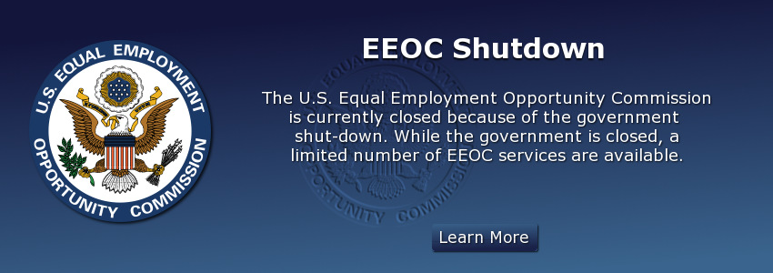 EEOC Shutdown. EEOC is currently closed because of the government shutdown. While the government is closed, a limited number of EEOC services are available.
